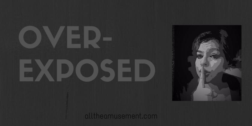 overexposed | alltheamusement.com